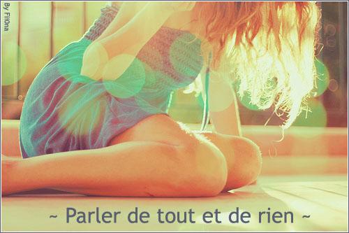 ~ ♥ Parler de Tout et de Rien ♥ ~